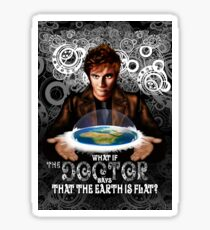 What if The Doctor Says that the earth is FLAT Sticker