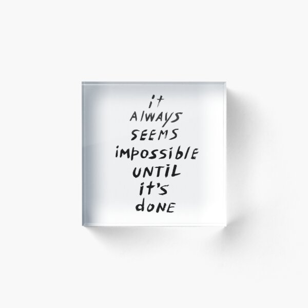 It always seems impossible until it's done Acrylic Block