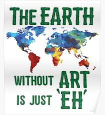 Art Funny Design - The Earth Without Art Is Just Eh  Poster