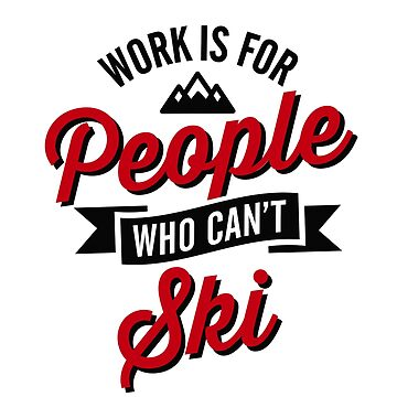 Work is for people who can't ski by LaundryFactory