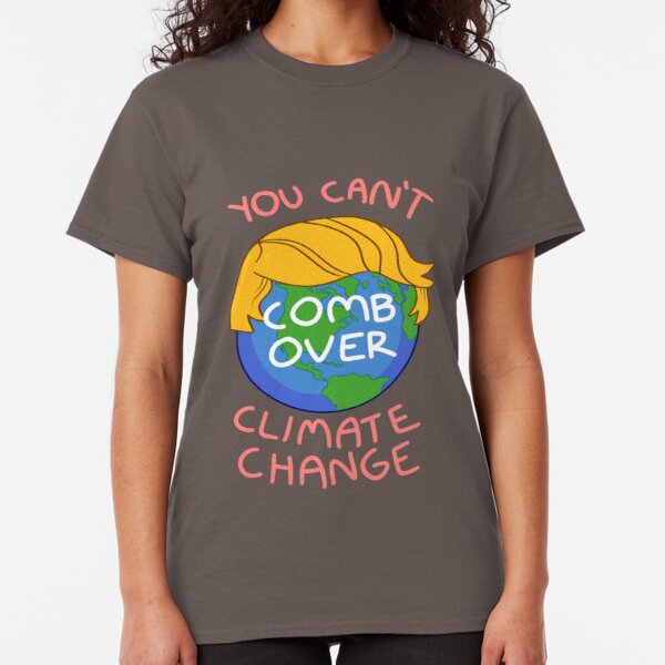 You Can't Comb Over Climate Change Classic T-Shirt