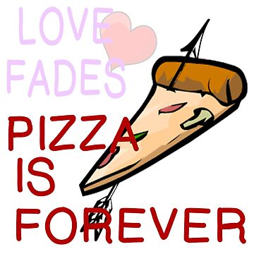 LOVE FADES - PIZZA FOREVER by CalliopeSt