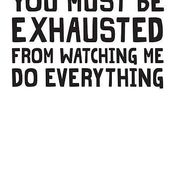 You Must Be Exhausted From Watching Me Do Everything by wondrous
