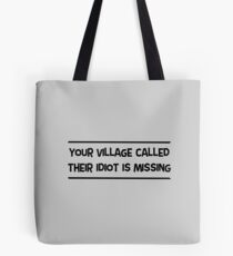Your Village Called Their Idiot Is Missing  Tote Bag