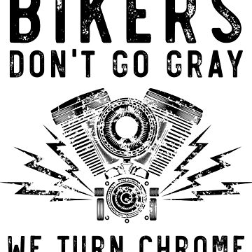 Biker Don't Go Gray We Turn Chrome by wondrous