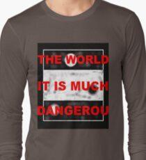 THE WORLD IT IS MUCH DANGEROUS Long Sleeve T-Shirt