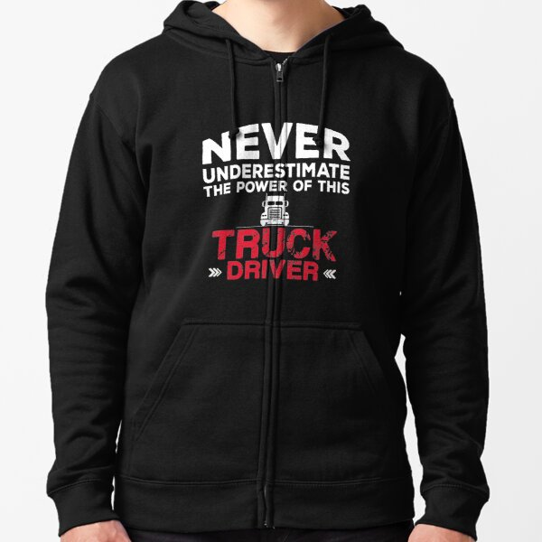 Never underestimate the power of this TRUCK DRIVER Zipped Hoodie