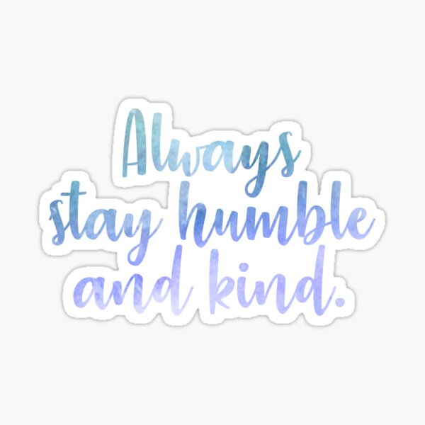 Always stay humble and kind. Sticker