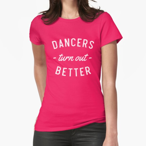 Dancers Turn Out Better Fitted T-Shirt