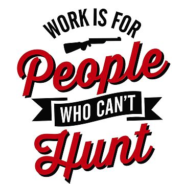 Work is for people who can't hunt by LaundryFactory