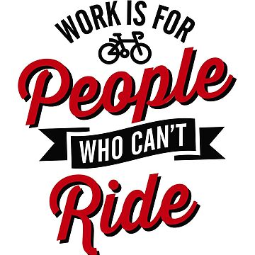 Work is for people who can't ride bicycle by LaundryFactory