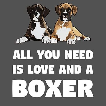 Boxer Dog Funny Design - All You Need Is Love And A Boxer by kudostees
