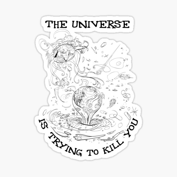 The Universe is Trying to Kill You Sticker