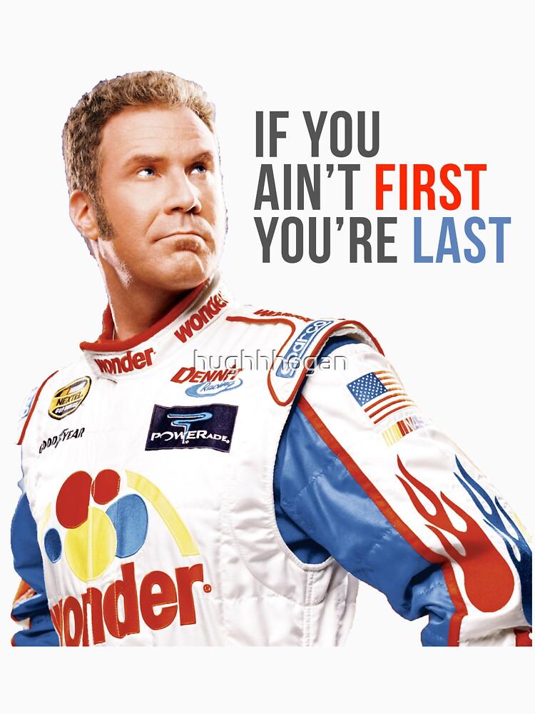 "Will Ferrell Talladega Nights Ricky Bobby ""If You Ain't First You're Last"" by hughhhogan"