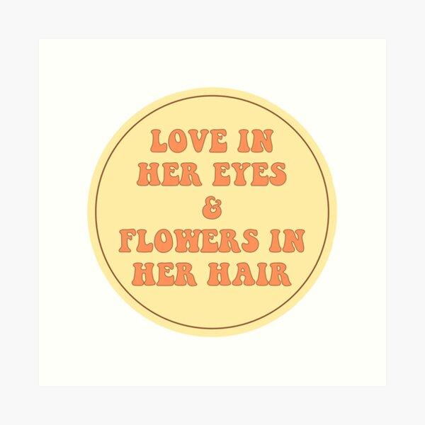 LOVE IN HER EYES & FLOWERS IN HER HAIR  Art Print