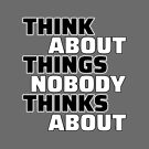 THINK About Things Nobody Thinks About by IntrovertInside