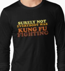 Surely Not Everybody Was Kung Fu Fighting Long Sleeve T-Shirt