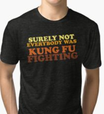 Surely Not Everybody Was Kung Fu Fighting Tri-blend T-Shirt