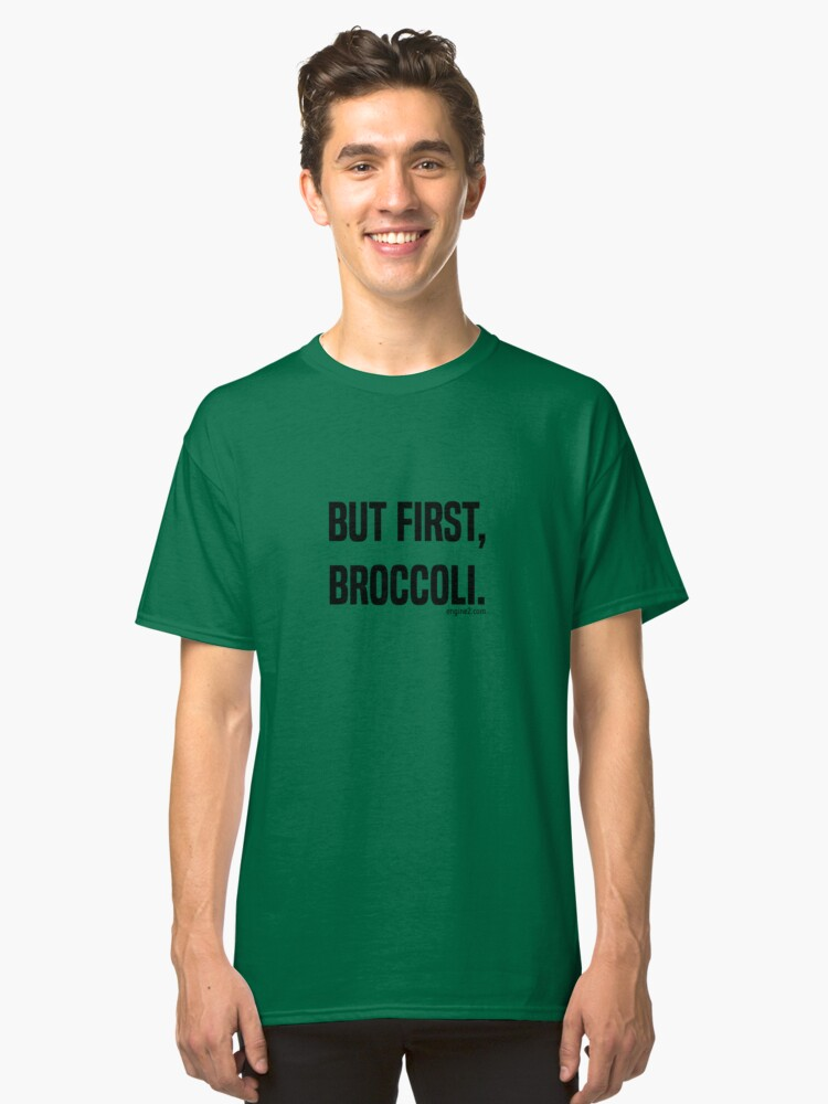But First, Broccoli. Classic T-Shirt Front