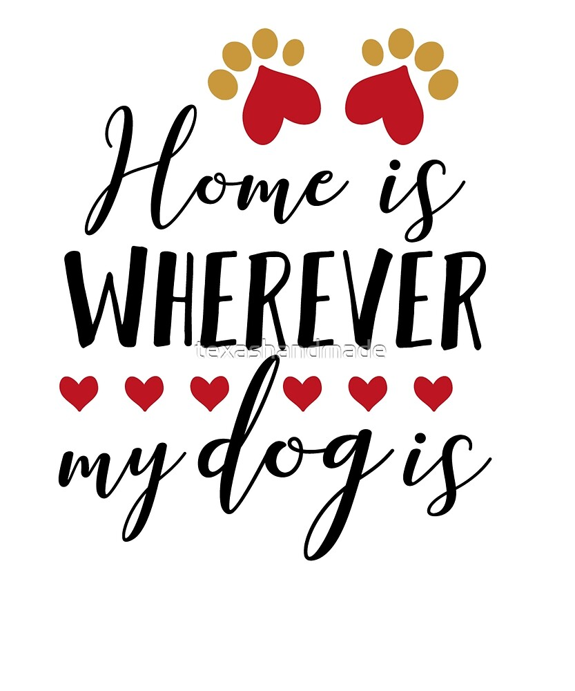 Home is wherever my dog is by texashandmade
