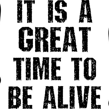 It Is A Great Time To Be Alive by ezcreative