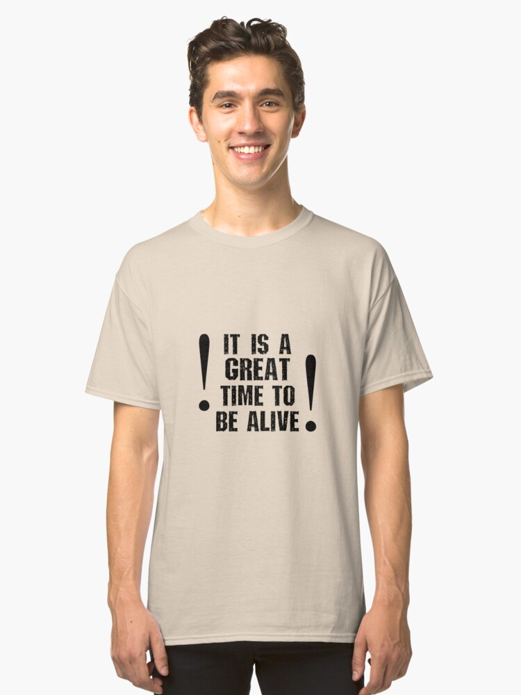 It Is A Great Time To Be Alive Classic T-Shirt Front