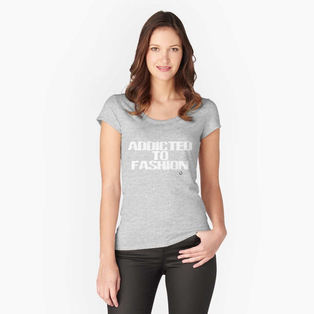 Addicted To Fashion Fitted Scoop T-Shirt