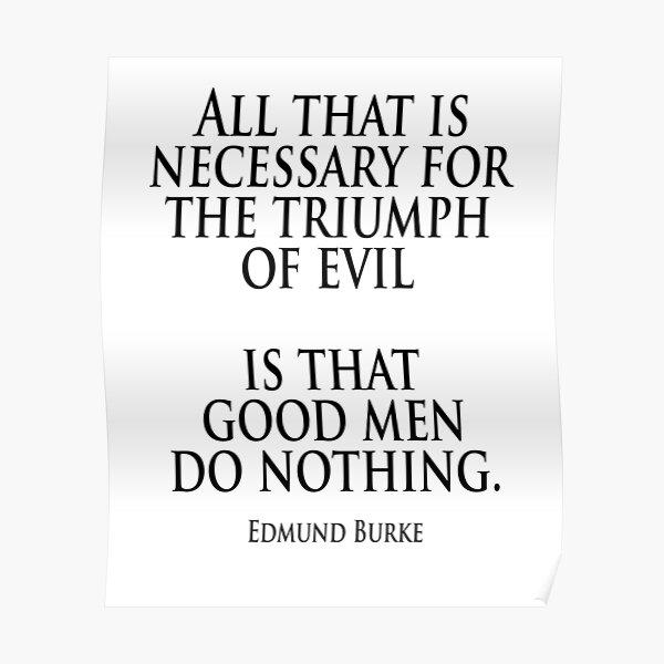 MALDAD. Edmund Burke. Todo lo que se necesita para el triunfo del mal es que los hombres buenos no hagan nada. Póster