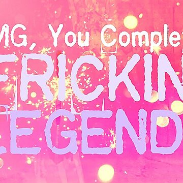 OMG You Complete Frickin Legend by TheLadySketch