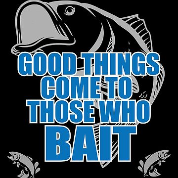 Fishing Angling Funny Design - Good Things Come To Those Who Bait by kudostees