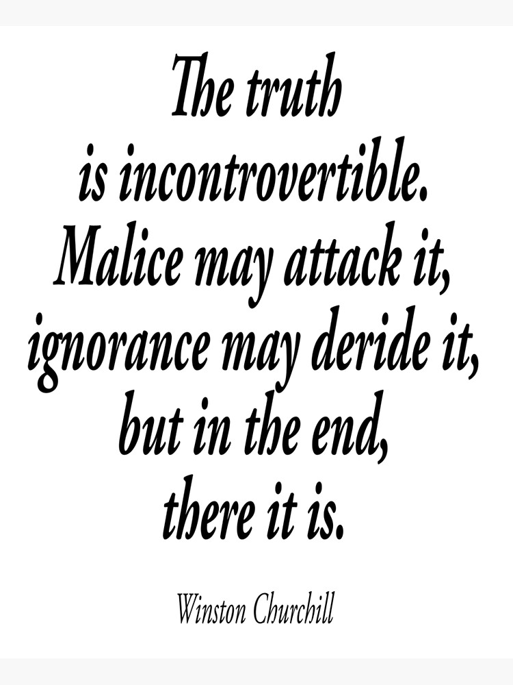 CHURCHILL. The truth is incontrovertible. Malice may attack it, ignorance may deride it, but in the end, there it is.  by TOMSREDBUBBLE