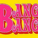 Bang Bang by ernieandbert