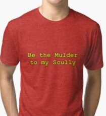Be the Mulder to my Scully X-Files Tri-blend T-Shirt