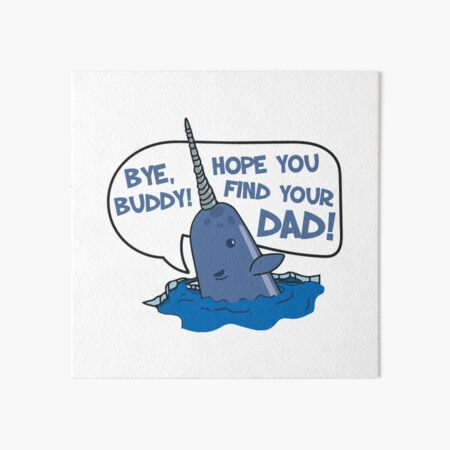Elf - Bye Buddy Hope You Find Your Dad Narwhal Quote Art Board Print