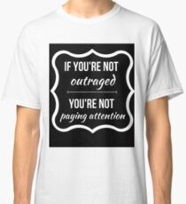 If Youre Not Outraged, Youre Not Paying Attention Classic T-Shirt