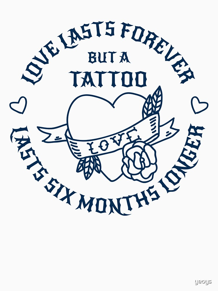 A Tattoo Lasts Six Month Longer - Tattoo Design Gift by yeoys