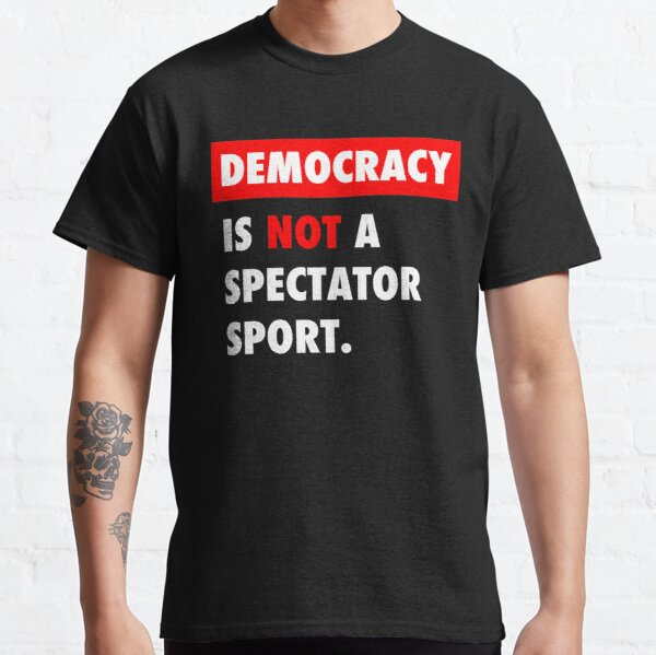 Democracy is NOT a Spectator Sport Classic T-Shirt