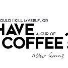 should I kill myself, or have a cup of coffee? - albert camus by razvandrc