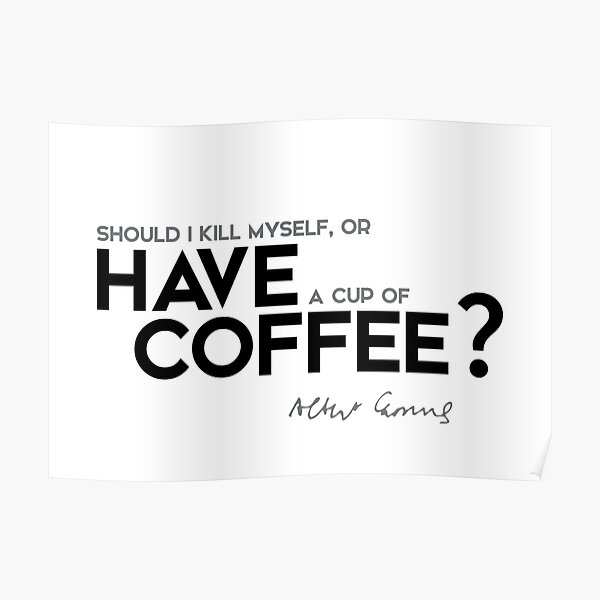 should I kill myself, or have a cup of coffee? - albert camus Poster