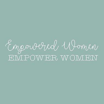 Empowered Women Empower Women by birchandbark