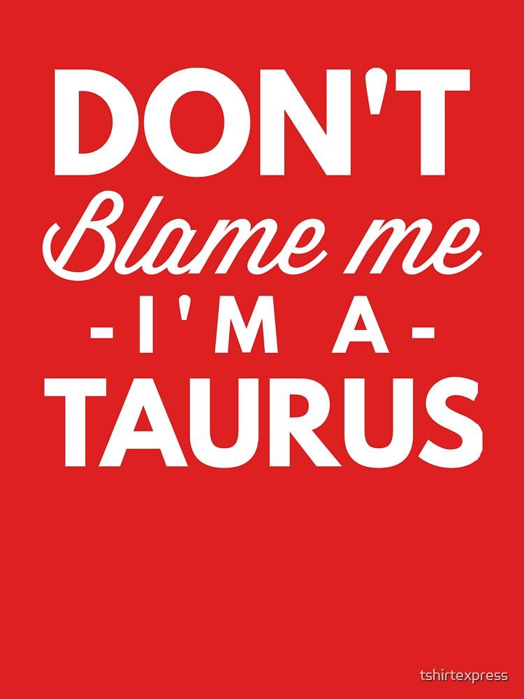 Don't blame me I'm a Taurus by tshirtexpress