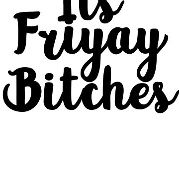 Its Friyay Bitches  by PROM11