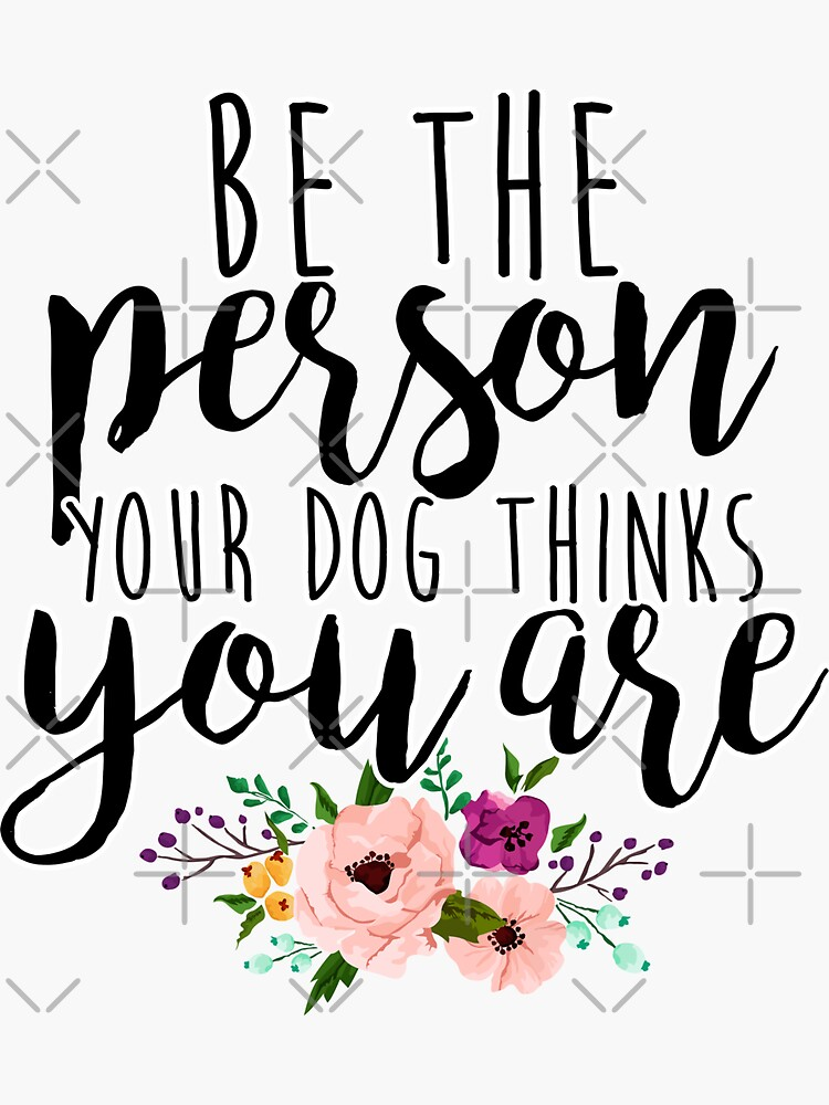 Be the person your dog thinks you are by mynameisliana