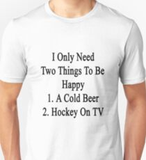 I Only Need Two Things To Be Happy 1. A Cold Beer 2. Hockey On TV  T-Shirt