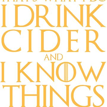 I Drink Cider and I Know Things T-Shirt by AlienFrogTees