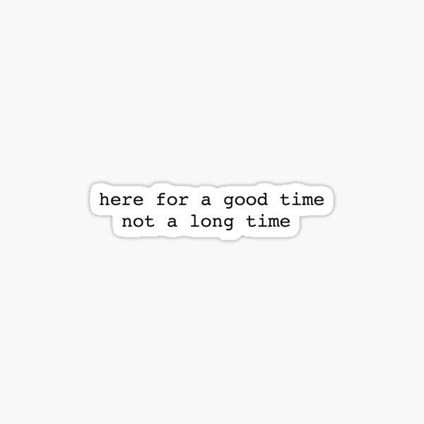 here for a good time not a long time Sticker