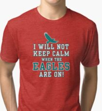 Flying Eagles Shirt - I Will Not Keep Calm When The Eagles Are On - Eagles Fans Tri-blend T-Shirt