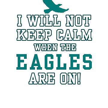 Flying Eagles Shirt - I Will Not Keep Calm When The Eagles Are On - Eagles Fans by tuyetnhungtn