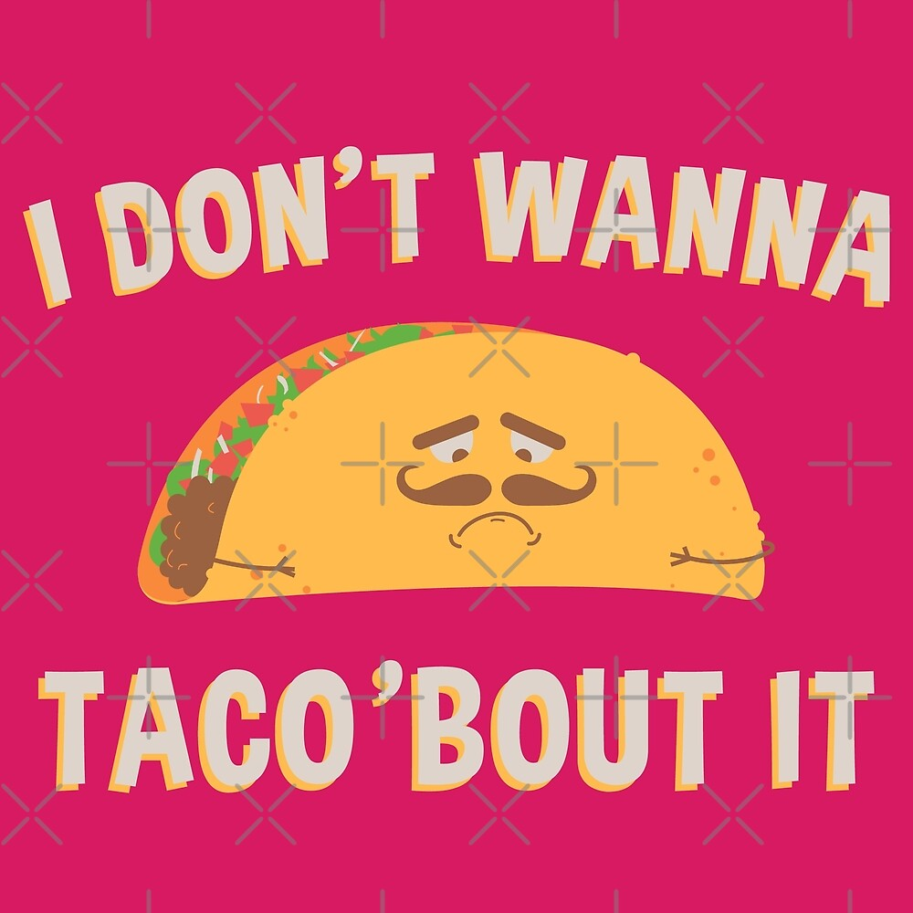 I Don't Wanna Taco 'Bout It 1 by Digital50