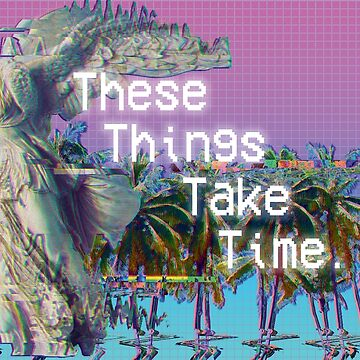 These Things Take Time. by mephistos